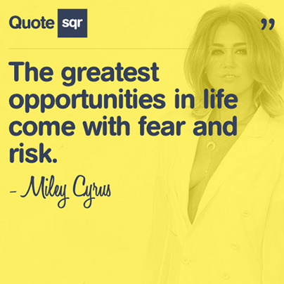 The greatest opportunities in life come with fear and risk. .  - Miley Cyrus #quotesqr