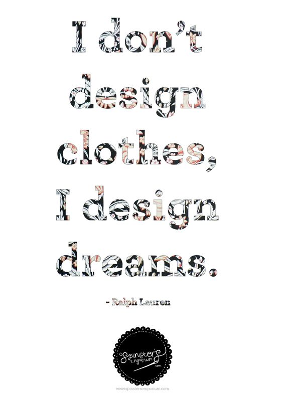 i don't design clothes, i design dreams! i believe that being a