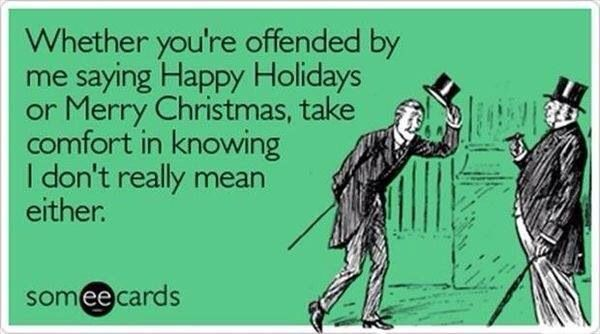 Whether You Re Offended By Me Saying Happy Holidays Or Merry Christmas Take Comfort In Knowing I Don T Rea Holiday Meme Atheist Christmas Trendy Holiday Cards