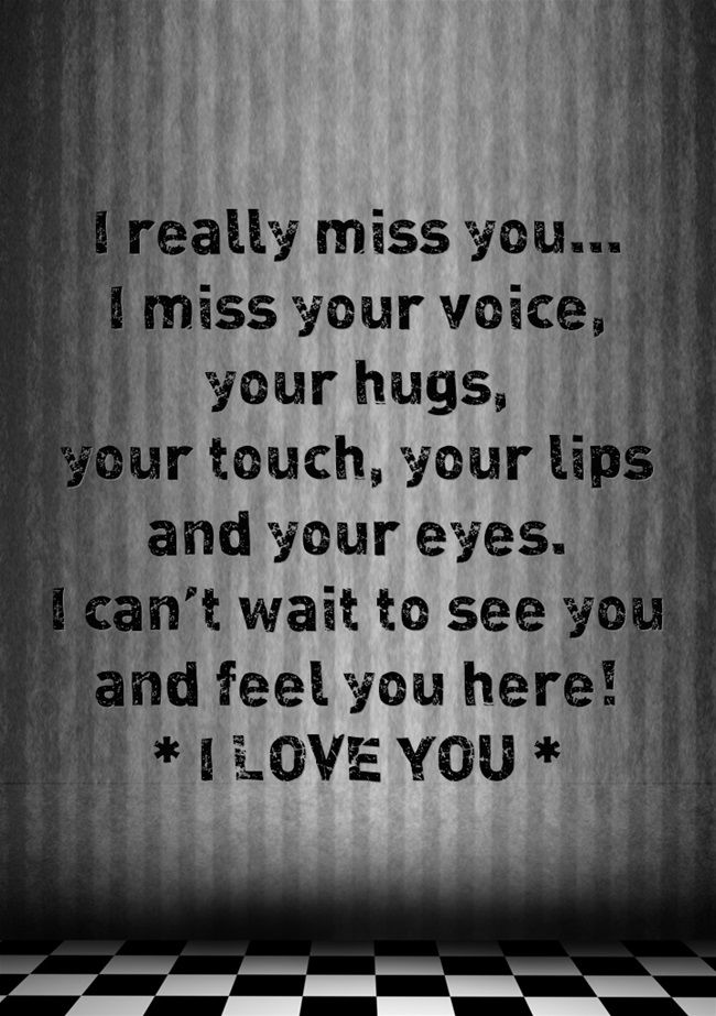 i miss your voice your hugs your touch your lips and your eyes i cant wait to see you and feel you here i love you