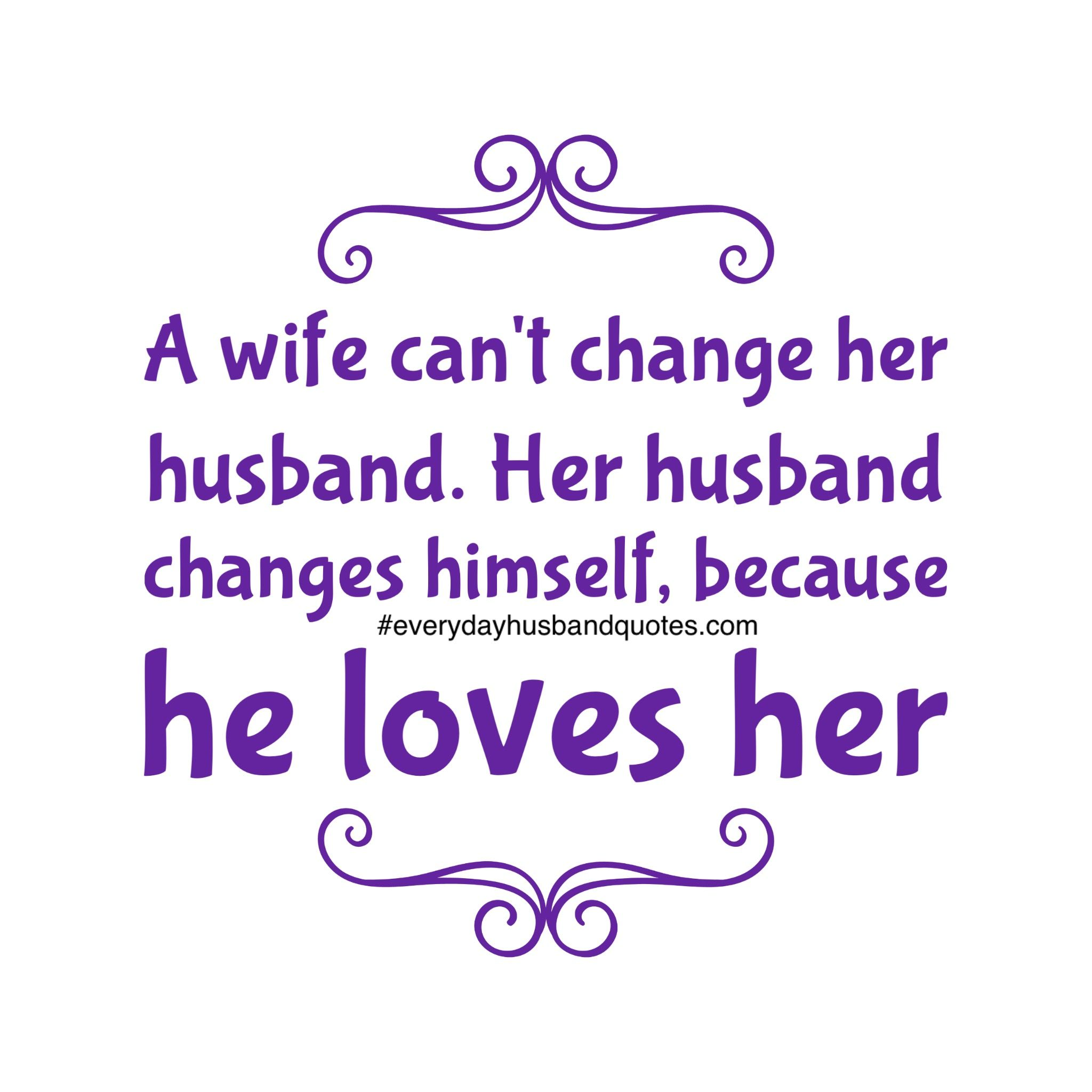 He Loves Me Quotes A Wife Can't Change Her Husbandher Husband Changes Himself