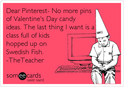 Dear Pinterest- No more pins of Valentine's Day candy ideas. The last thing I want is a class full of kids hopped up on Swedish Fish.