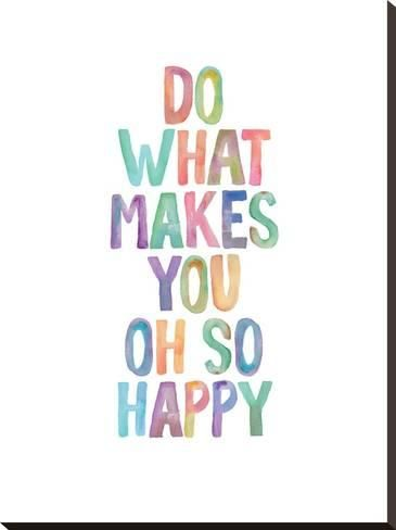 Do What Makes You Oh So Happy Stretched Canvas Print Brett Wilson Art Com Make You Happy Quotes Single And Happy Good Morning Texts