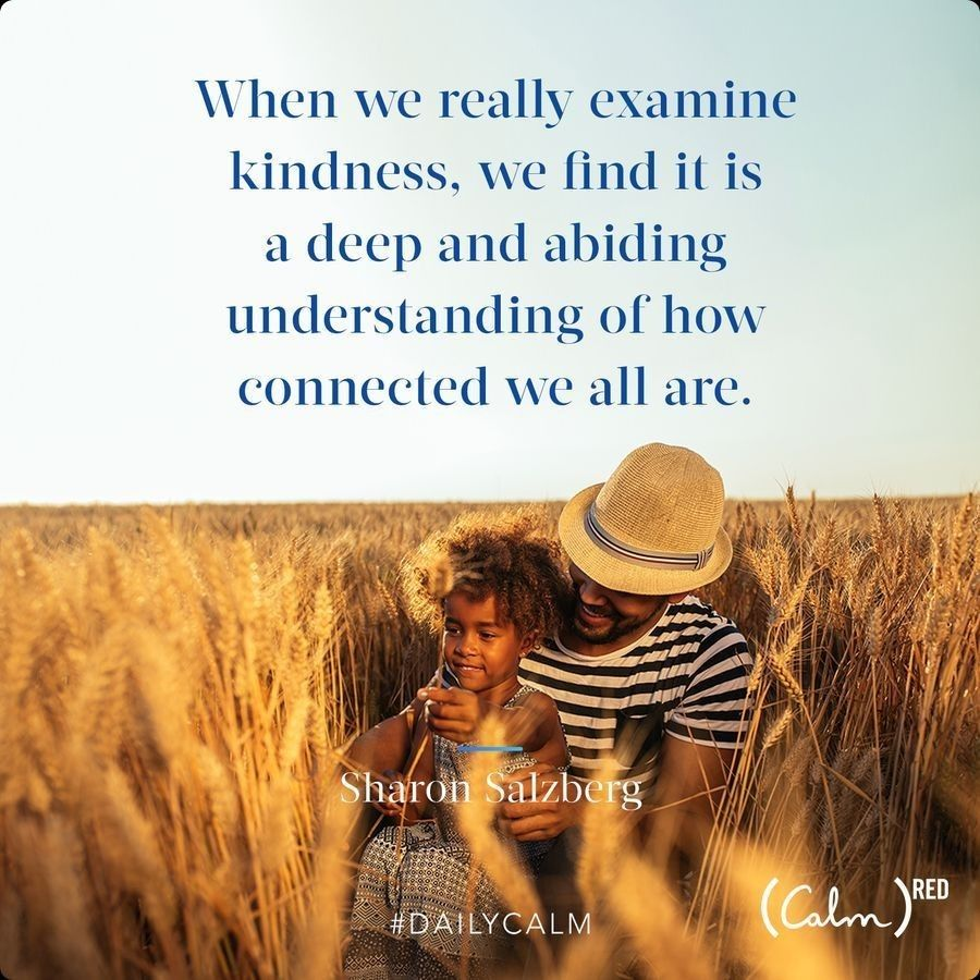 When we really examine kindness, we find it is a deep and abiding understanding of how connected we all are.