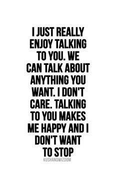 I Just Really Enjoy Talking To You We Can Talk About Anything You Want I Don T Care Talking T Cute Quotes For Him Quotes For Your Boyfriend Boyfriend Quotes
