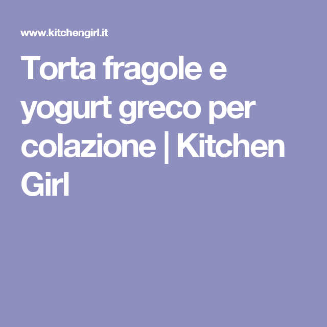 Torta fragole e yogurt greco per colazione | Kitchen Girl