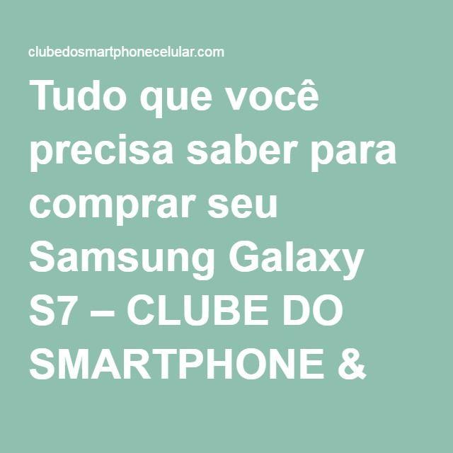 Tudo que você precisa saber para comprar seu Samsung Galaxy S7 – CLUBE DO SMARTPHONE & CELULAR