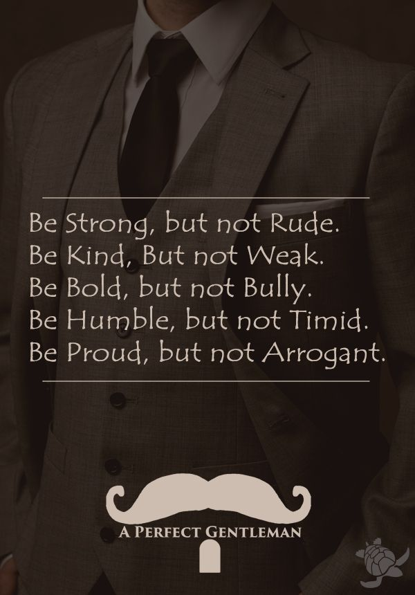 Be & Dont Be Rules, Be strong, but not rude.  Be kind, but not weak.  Be bold, but not a bully.  Be Humble, but not timid.  Be Proud, but not arrogant. | by @aperfectmale http://www.wfpblogs.com/category/a-perfect-gentleman/