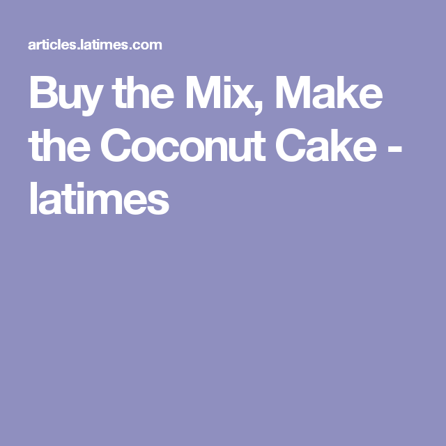 Buy the Mix, Make the Coconut Cake - latimes