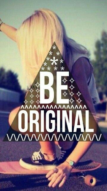 BE ORIGINAL!!