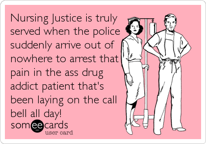 Nursing Justice is truly served when the police suddenly arrive out of nowhere to arrest that pain in the ass drug addict patient that's been.