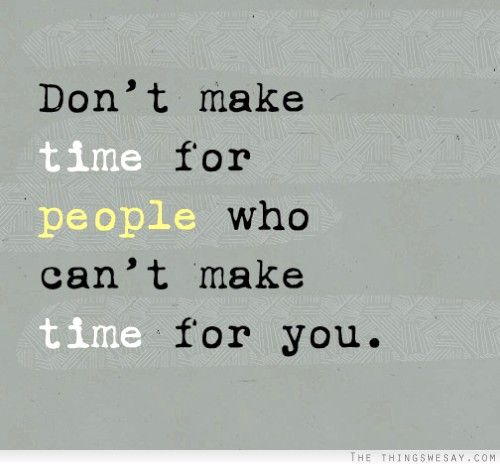 Don't make time for people who can't make time for you. | words ...