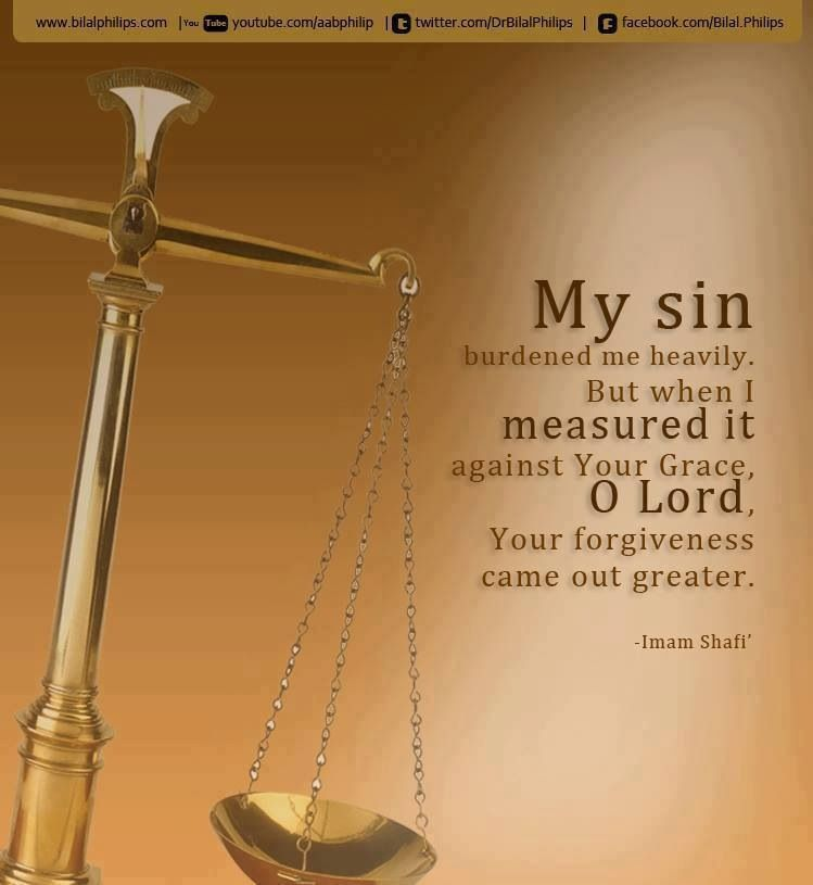 My sins burdened me heavily. But when I measured it against Your grace, O Lord, Your forgiveness came out greater. Imam Shafi'