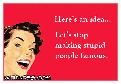 Heres Idea Stop Making Stupid People Famous Ecard
