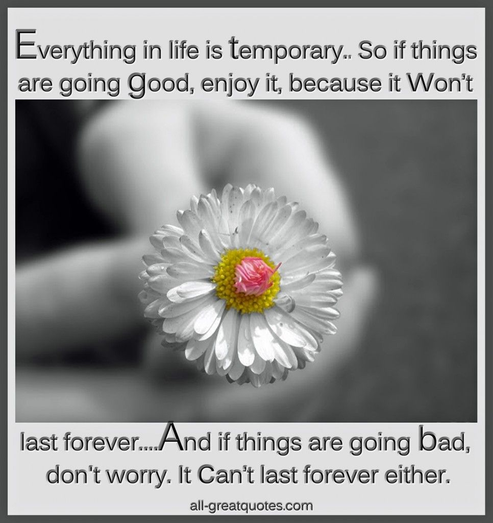Everything in life is temporaryuso if things are going good enjoy