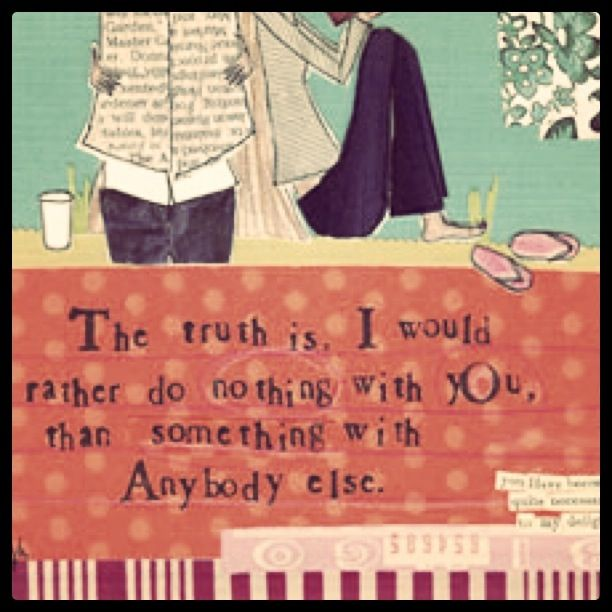 the truth is... I would rather do nothing with you, than something with anybody else.