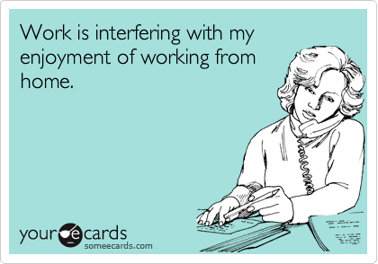 Work Is Interfering With My Enjoyment Of Working From Home Working From Home Meme Make Money Writing Make Money Traveling