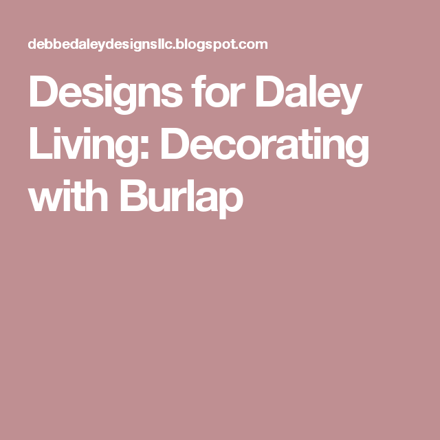 Designs for Daley Living: Decorating with Burlap