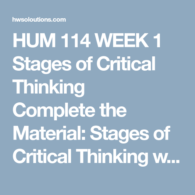 HUM 114 WEEK 1 Stages of Critical Thinking Complete the Material ...