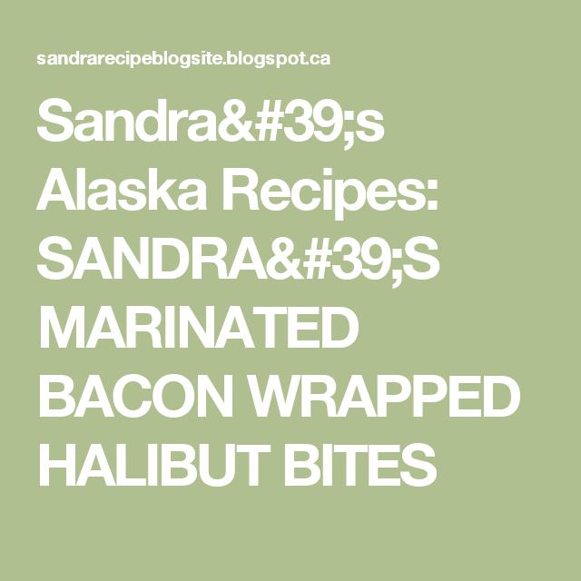 Sandra's Alaska Recipes: SANDRA'S MARINATED BACON WRAPPED HALIBUT BITES