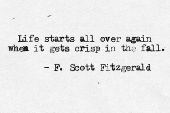"""""""Life starts all over again when it gets crisp in the fall."""" -F. Scott Fitzgerald"""
