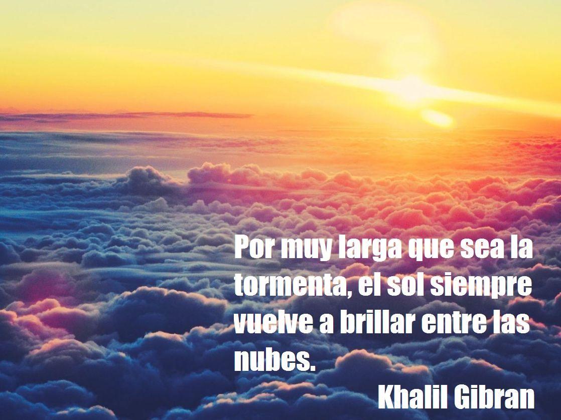 Por Muy Larga Que Sea La Tormenta El Sol Siempre Vuelve A Brillar Entre Las Nubes Khalil Gibran Nubes Khalil Gibran Tormenta
