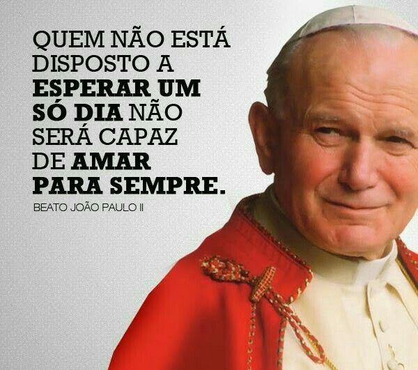 """""""Quem não está disposto a ESPERAR UM SÓ DIA não será capaz de AMAR PARA SEMPRE."""" João Paulo II"""