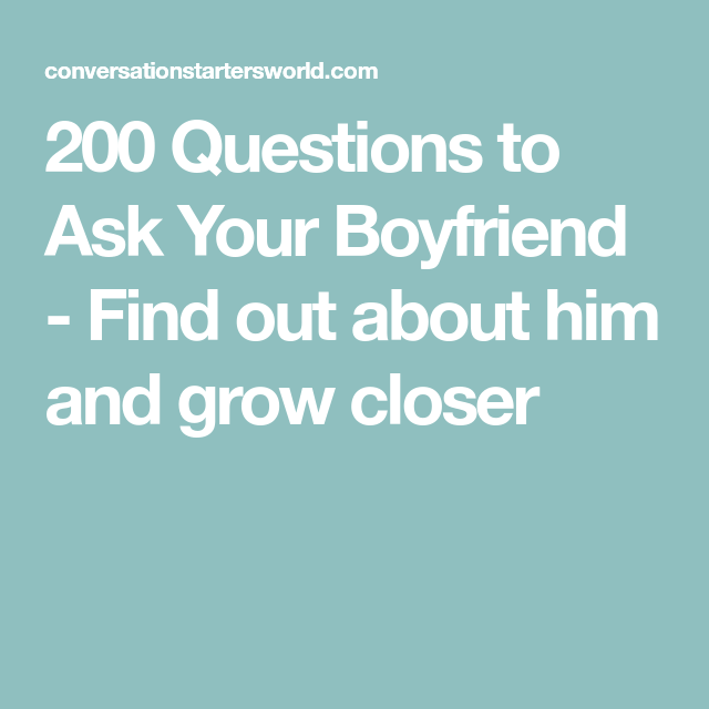 200 Questions to Ask Your Boyfriend - Find out about him and grow closer