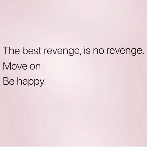 The Best Revenge Is No Revenge Move On Be Happy Revenge Meme On Me Me The Best Revenge Quotes The Best Revenge Revenge Meme