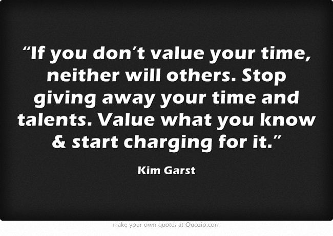 U201cIf You Donu0027t Value Your Time, Neither Will Others. Stop Giving