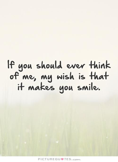 Make You Smile Quotes If You Should Ever Think Of Me My Wish Is That It Makes You Smile .