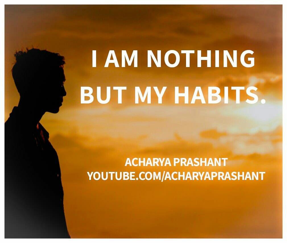 """I am nothing but my habits."" Acharya Prashant"