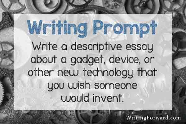 Writing Prompt Write A Descriptive Essay About A Gadget Device Or Other New Technology That You Wish Someon Writing Prompts Creative Writing Prompts Writing