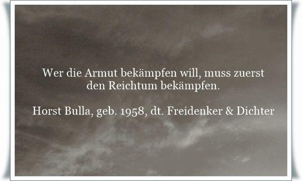 Wer die Armut bekämpfen will, muss zuerst den Reichtum bekämpfen - Zitat von Horst Bulla, dt. Freidenker, Dichter & Autor. - Zitate - Zitat - Quotes - deutsch