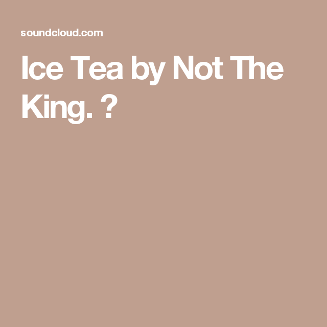 Ice Tea by Not The King. 👑