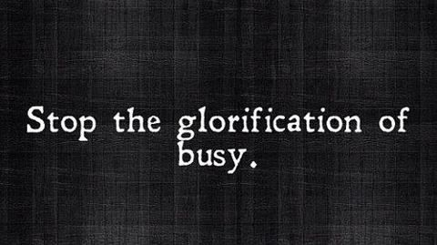 Stop the glorification of busy.  Yes!