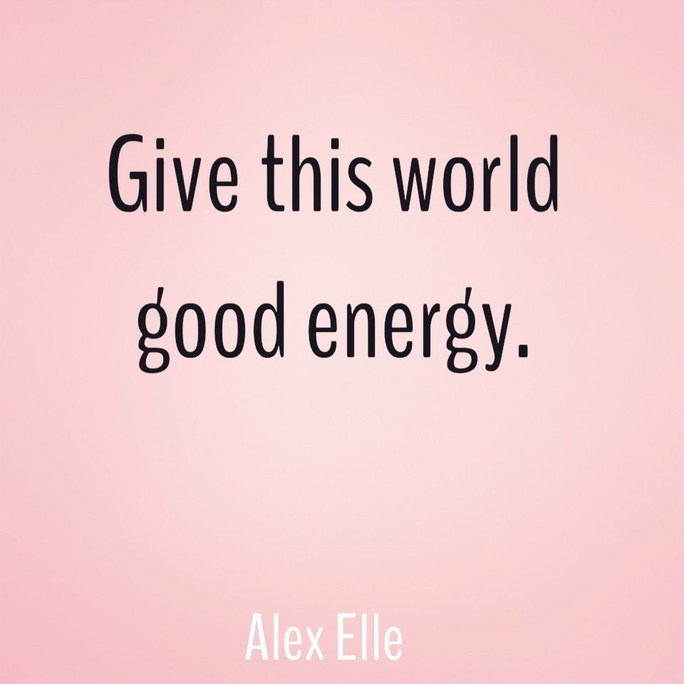 Good Energy Quotes Give This World Good Energy Alex Elle Quote  Things People