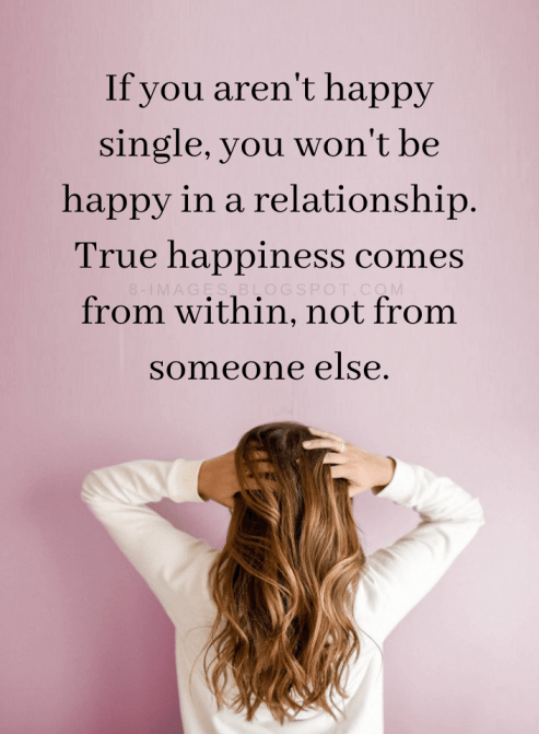 Quotes If You Aren T Happy Single You Won T Be Happy In A Relationship True Happiness Comes From Wit Single And Happy Happy Quotes Happiness Comes From Within