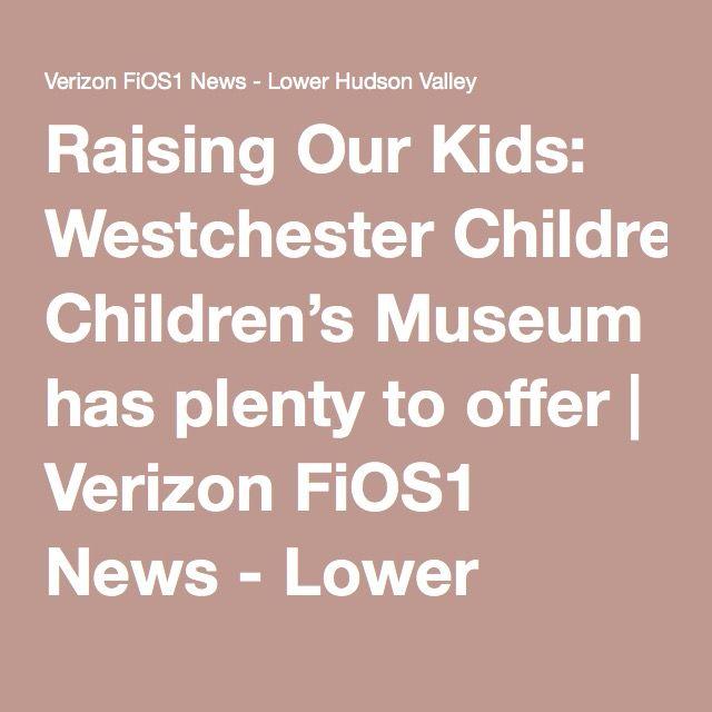 Raising Our Kids: Westchester Children's Museum has plenty to offer | Verizon FiOS1 News - Lower Hudson Valley