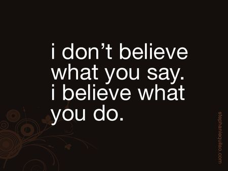 Peoples Actions Speak Louder Than Their Words Especially When They