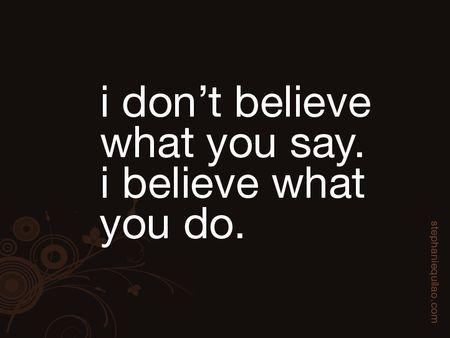 People's actions speak louder than their words.