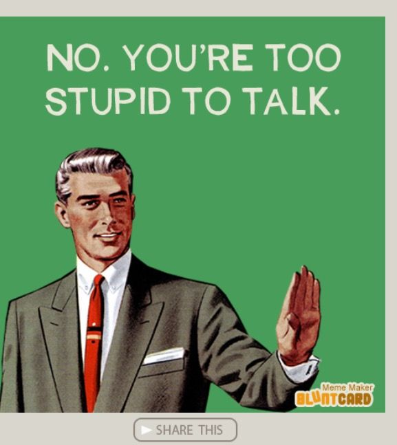It's always the stupid ones that can't seem to shut up!
