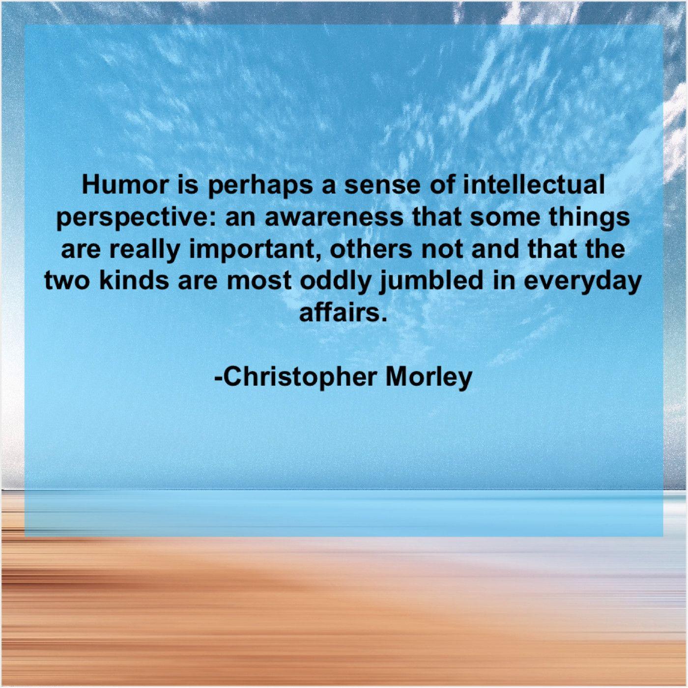 Christopher Morley Humor Is Perhaps A Sense Humor Viral Quotes Christopher Morley