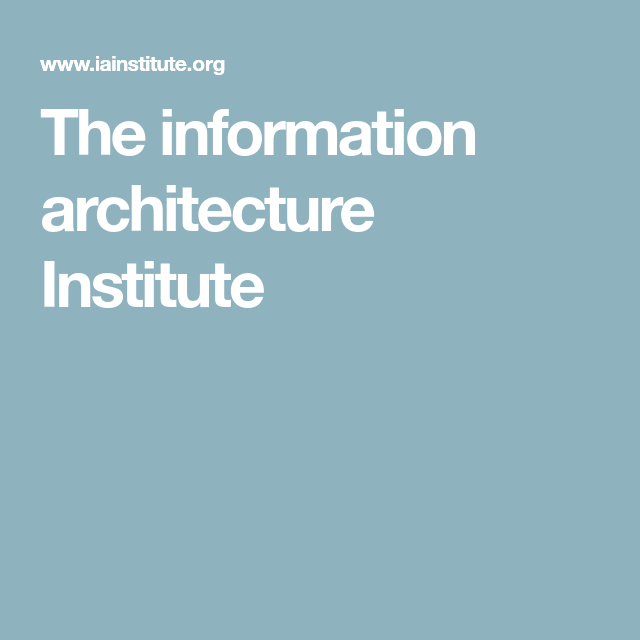 Explore These Ideas And More! The Information Architecture Institute