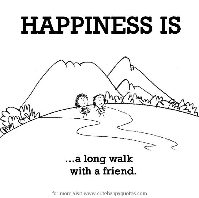Happiness is, a long walk with friend.   Cute Happy Quotes