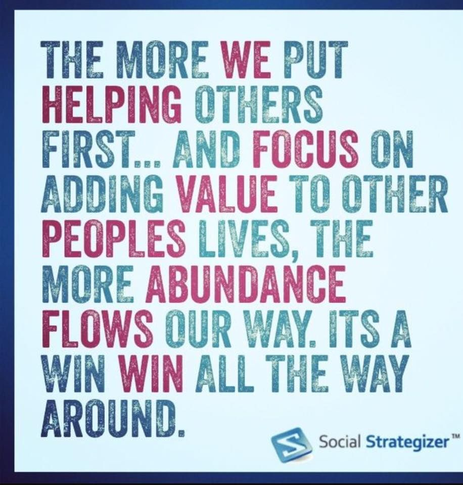 The more we put helping others first...and focus on adding