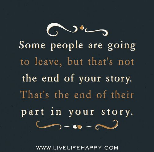 Some people are going to leave, but that's not the end of your story. That's the end of their part in your story.