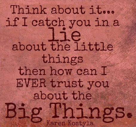 Think about it... if I catch you in a Lie about the little things ...