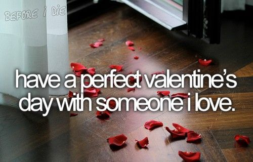 Before I die... I want to have a perfect Valentine's Day with someone i love