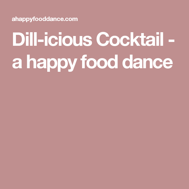 Dill-icious Cocktail - a happy food dance